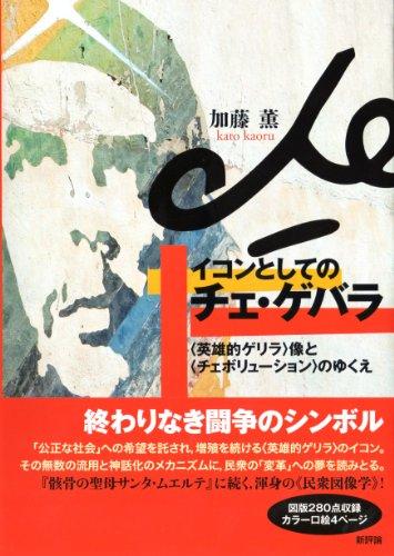 イコンとしてのチェ・ゲバラ: 〈英雄的ゲリラ〉像と〈チェボリューション〉のゆくえの詳細を見る