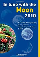 In Tune With the Moon 2010: The Complete Day-by-Day Moon Planner for Growing and Living in 2010