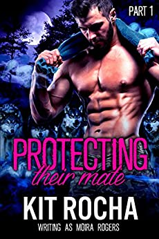 Protecting Their Mate: Part One (The Last Pack) by [Rocha, Kit, Rogers, Moira, Thorne, Mia]