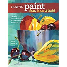 How to Paint Fast, Loose and Bold: Simple Techniques for Expressive Acrylic Painting