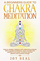 A Beginners Guide to Chakra Meditation: How to awaken, balance and unblocking Chakras with a guided Meditation. Heal yourself and Expand Mind Power. Enhance psychic abilities and Positive Energy