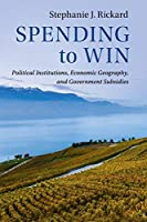 Spending to Win: Political Institutions, Economic Geography, and Government Subsidies (Political Economy of Institutions and Decisions)