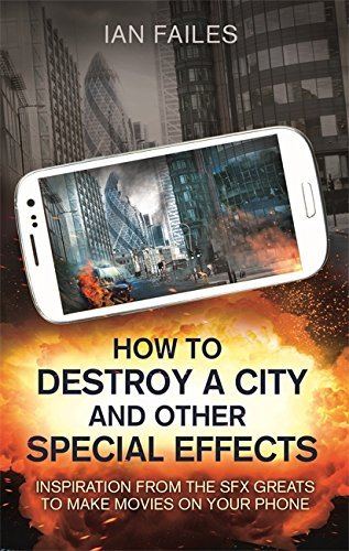 How to Destroy a City, and Other Special Effects: Inspiration from the SFX greats to make movies on your phone (English Edition)