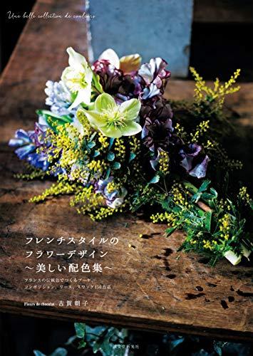 フレンチスタイルのフラワーデザイン 美しい配色集: フランスの伝統色でつくる ブーケ、コンポジション、リ...