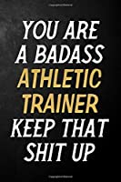 You Are A Badass Athletic Trainer Keep That Shit Up: Athletic Trainer Journal / Notebook / Appreciation Gift / Alternative To a Card For Athletic Trainers ( 6 x 9 -120 Blank Lined Pages )