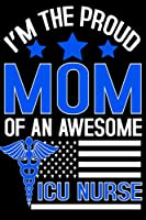 I'M The Proud Mom Of An Awesome Icu Nurse: Nurse Mom Happy Mothers Day Heart Mother's Day (6x9 inch | lined paper | 100 pages)