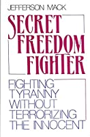 Secret Freedom Fighter: Fighting Tyranny Without Terrorizing the   Innocent