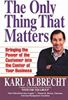 The Only Thing That Matters: Bringing The Power Of The Customer Into The Center Of Your Business