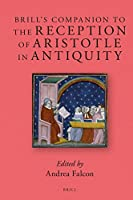 Brill's Companion to the Reception of Aristotle in Antiquity (Brill's Companions to Classical Reception)