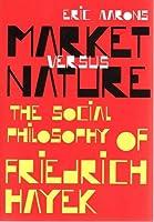 Market Versus Nature: the Social Philosophy of Friedrich Hayek