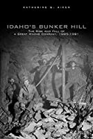 Idaho's Bunker Hill: The Rise and Fall of a Great Mining Company, 1885-1981