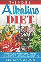 The No B.S. Alkaline Diet:: A Practical Guide to This Science Based Diet For Natural Weight Loss, Disease Prevention & A Longer & Healthier Life. With Recipes, Meal Plans, Diet Tips + More