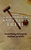 The Khabarovsk War Crimes Trial: Unearthing Biological Warfare in WWII
