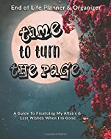 Time To Turn The Page: End of Life Planner & Organizer: A Guide To Finalizing My Affairs & Last Wishes When I'm Gone