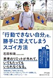 「「行動できない自分」を、勝手に変えてしまうスゴイ方法 」石田和靖