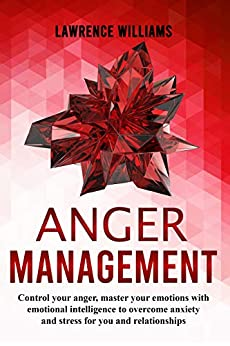 Anger management: control your anger, master your emotions with emotional intelligence to overcome anxiety and stress for you and relationships by [Williams, Lawrence]