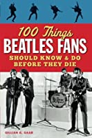 100 Things Beatles Fans Should Know & Do Before They Die (100 Things Media Fans Should Know...)