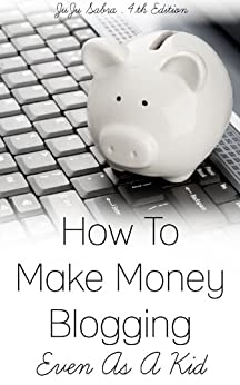 How To Make Money Blogging Even As A Kid by [Sabra, JuJu]