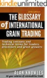 The Glossary of International Grain Trading - Trading concepts and technical terms for those starting out in grain & agric...