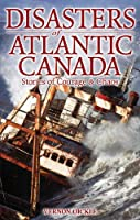 Disasters of Atlantic Canada: Stories of Courage & Chaos (20th Century)