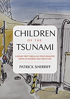 [Sherriff, Patrick]のChildren of the Tsunami: A road trip through post-disaster Japan in words and sketches (English Edition)