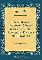 Johann Kaspar Friedrich Manso Der Schlesische Schulmann, Dichter Und Historiker (Classic Reprint)