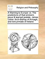 A Warning to Europe: Or, the Predictions of That Eminent, Pious & Learned Prelate, James Usher, Arch-Bishop of Armagh, and Lord Primate of Ireland.
