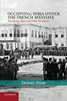 Occupying Syria under the French Mandate: Insurgency, Space and State Formation (Cambridge Middle East Studies) by Dr Daniel Neep(2014-11-13)