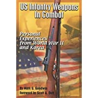 US Infantry Weapons in Combat Personal Experiences from World War II and Korea
