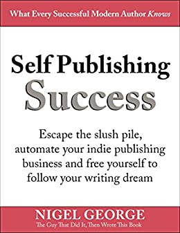 Self Publishing Success: Escape the Slush Pile and Follow Your Writing Dream by [George, Nigel]