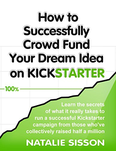 How to Successfully Crowd Fund Your Dream Idea on Kickstarter: Learn the secrets of what it really takes to run a successful Kickstarter or crowd funding ... who've collectively raised (English Edition)