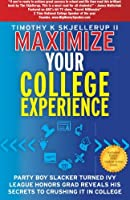 Maximize Your College Experience: Get the Most Out of Your College Experience for Success Now and in the Future
