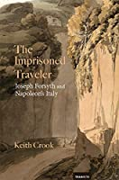The Imprisoned Traveler: Joseph Forsyth and Napoleon's Italy (Transits: Literature, Thought & Culture 1650-1850)