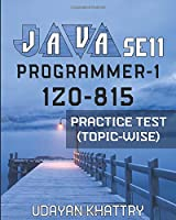 JAVA SE 11 PROGRAMMER-1 -1Z0-815  PRACTICE TEST (TOPIC-WISE): Hundreds of Questions to assess your 1Z0-815 exam preparation arranged by Exam Objectives (Oracle Certified Professional: Java SE 11 Developer 1 - Topic wise)