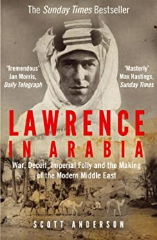 Lawrence in Arabia: War, Deceit, Imperial Folly and the Making of the Modern Middle East by [Anderson, Scott]