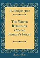 The White Riband or a Young Female's Folly (Classic Reprint)