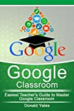 Google Classroom: Easiest Teacher's Guide to Master Google Classroom (Google Classroom App, Google Classroom For Teachers, Google Classroom Book 1) (English Edition)