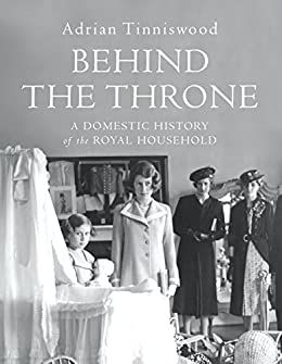 Behind the Throne: A Domestic History of the Royal Household by [Tinniswood, Adrian]