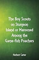 The Boy Scouts on Sturgeon Island: Marooned Among the Game-fish Poachers