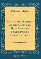 Is It in the Interest of the Nation to Have More, or Fewer, People Living on Land? (Classic Reprint)