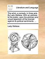 The Whim, a Comedy, in Three Acts. by Lady Wallace. with an Address to the Public, Upon the Arbitrary and Unjust Aspersion of the Licenser Against Its Political Sentiments. ...