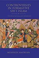 Controversies in Formative Shi'i Islam: The Ghulat Muslims and Their Beliefs (Shi'i Heritage)
