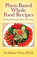 Plant-Based Whole Food Recipes: Healthy Homemade Meals Made Easy