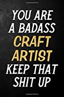 You Are A Badass Craft Artist Keep That Shit Up: Craft Artist Journal / Notebook / Appreciation Gift / Alternative To a Card For Craft Artists ( 6 x 9 -120 Blank Lined Pages )