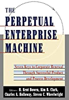 The Perpetual Enterprise Machine: Seven Keys to Corporate Renewal Through Successful Product and Process Development