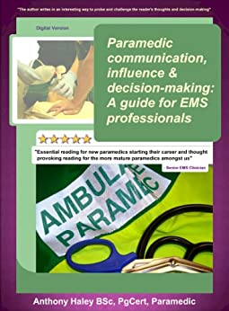 Paramedic communication, influence and decision-making: A guide for EMS professionals by [Haley, Anthony]