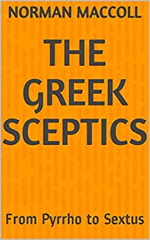 The Greek Sceptics: From Pyrrho to Sextus by [Maccoll, Norman]