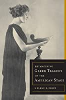 Reimagining Greek Tragedy on the American Stage (Sather Classical Lectures)