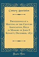Proceedings at a Meeting of the Century Association, Held in Memory of John F. Kensett, December, 1872 (Classic Reprint)