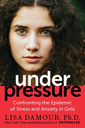Under Pressure: Ending the Epidemic of Stress and Anxiety in Girls